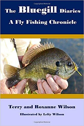 The Bluegill Diaries - A Fly Fishing Chronicle by Terry and Roxanne Wilson